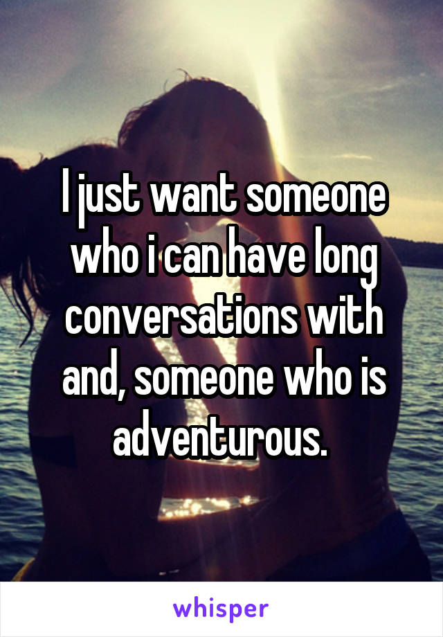 I just want someone who i can have long conversations with and, someone who is adventurous.