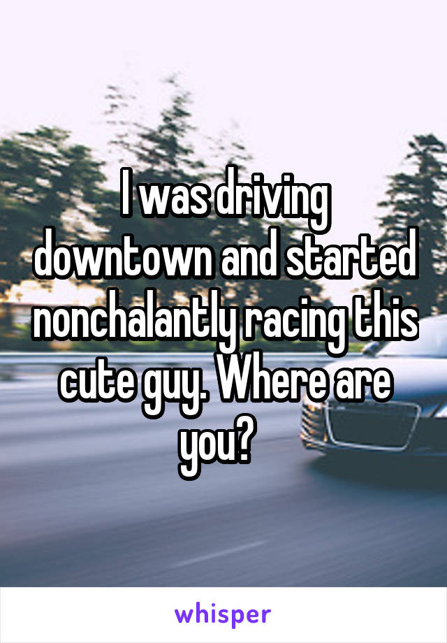 I was driving downtown and started nonchalantly racing this cute guy. Where are you?