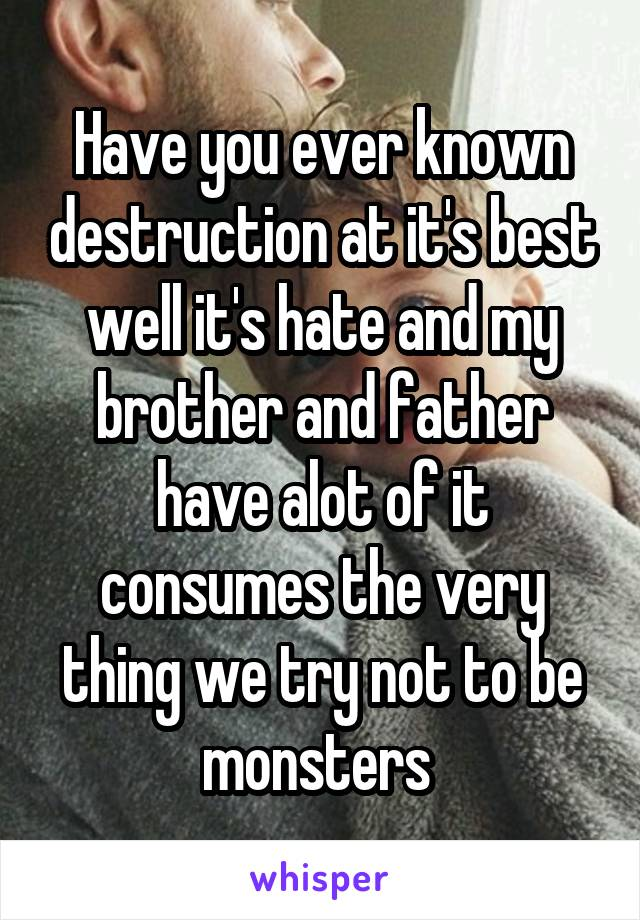 Have you ever known destruction at it's best well it's hate and my brother and father have alot of it consumes the very thing we try not to be monsters
