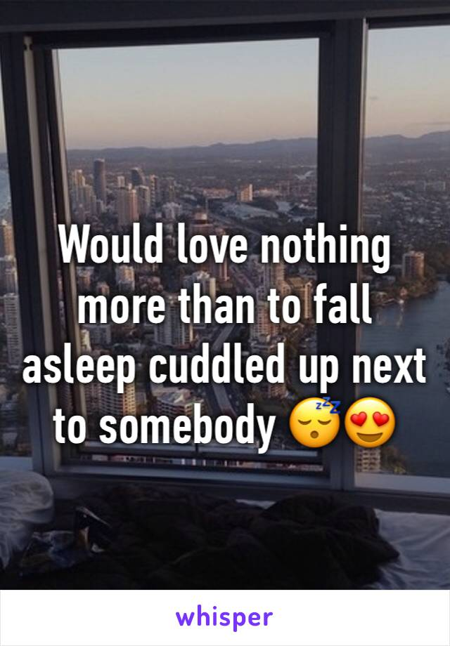 Would love nothing more than to fall asleep cuddled up next to somebody 😴😍