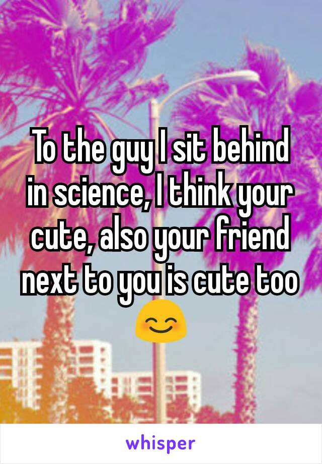 To the guy I sit behind in science, I think your cute, also your friend next to you is cute too 😊