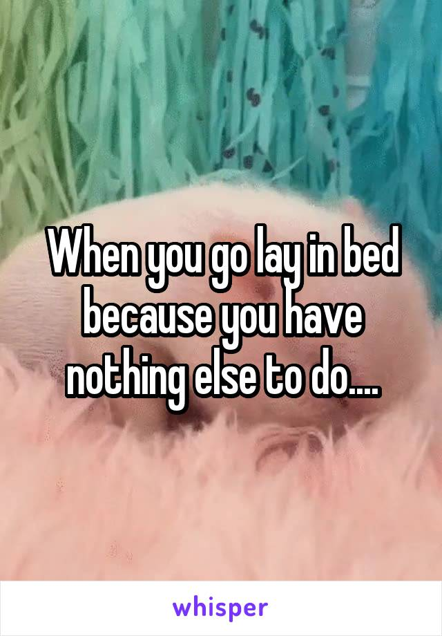 When you go lay in bed because you have nothing else to do....