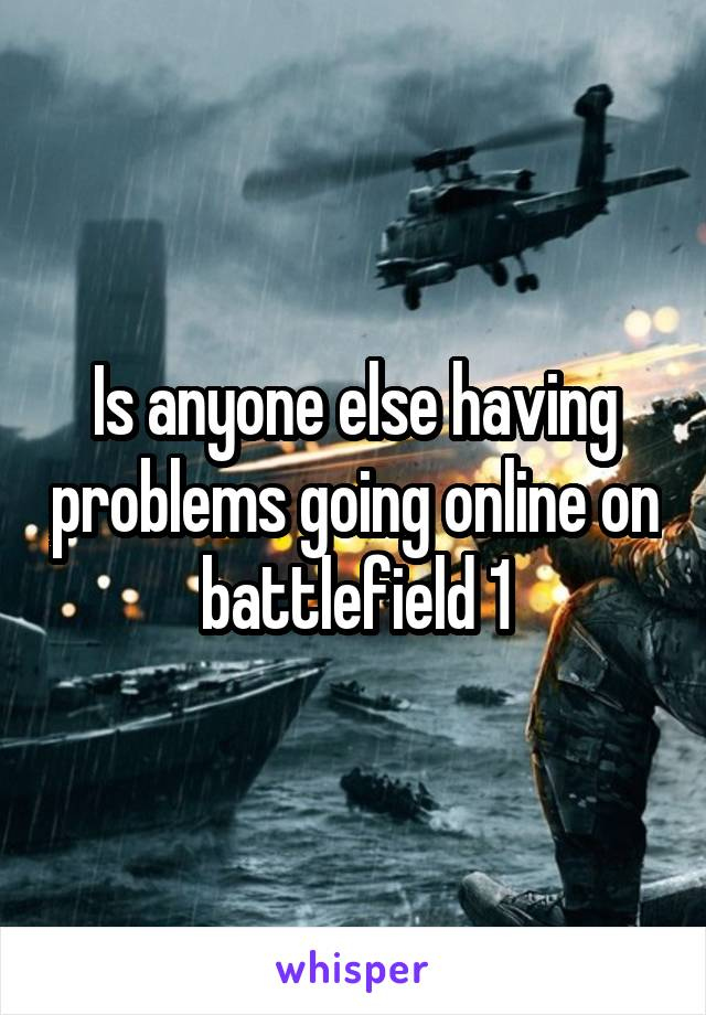 Is anyone else having problems going online on battlefield 1