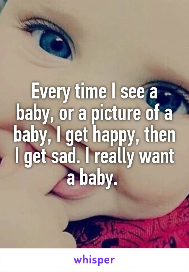 Every time I see a baby, or a picture of a baby, I get happy, then I get sad. I really want a baby.