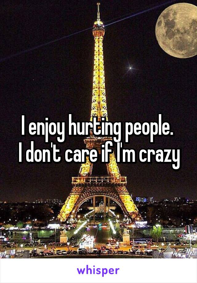 I enjoy hurting people.  I don't care if I'm crazy