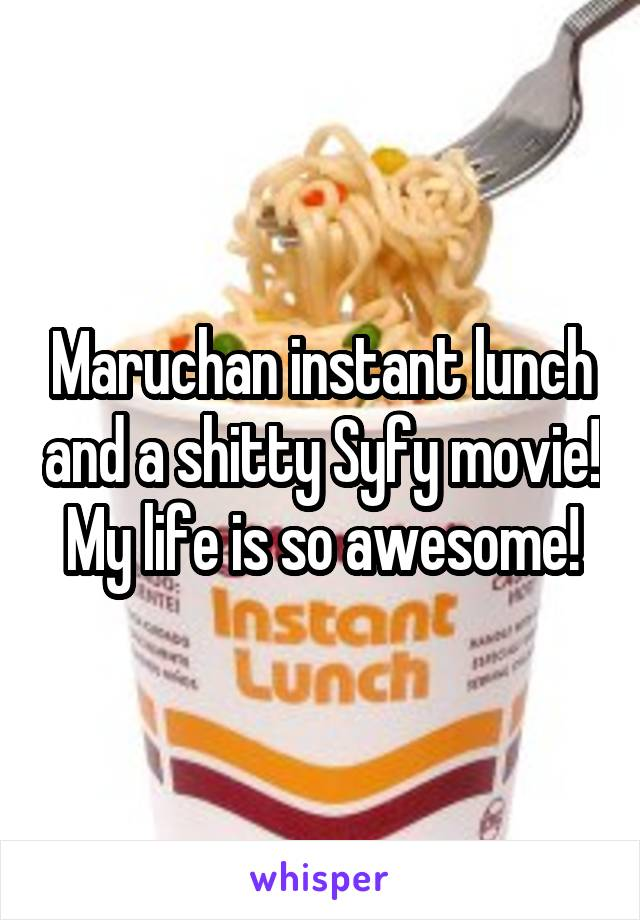 Maruchan instant lunch and a shitty Syfy movie! My life is so awesome!