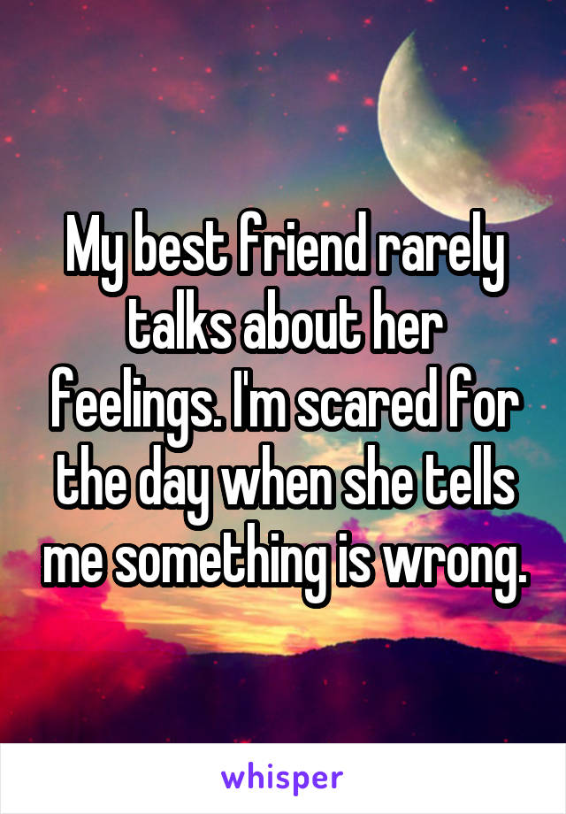 My best friend rarely talks about her feelings. I'm scared for the day when she tells me something is wrong.