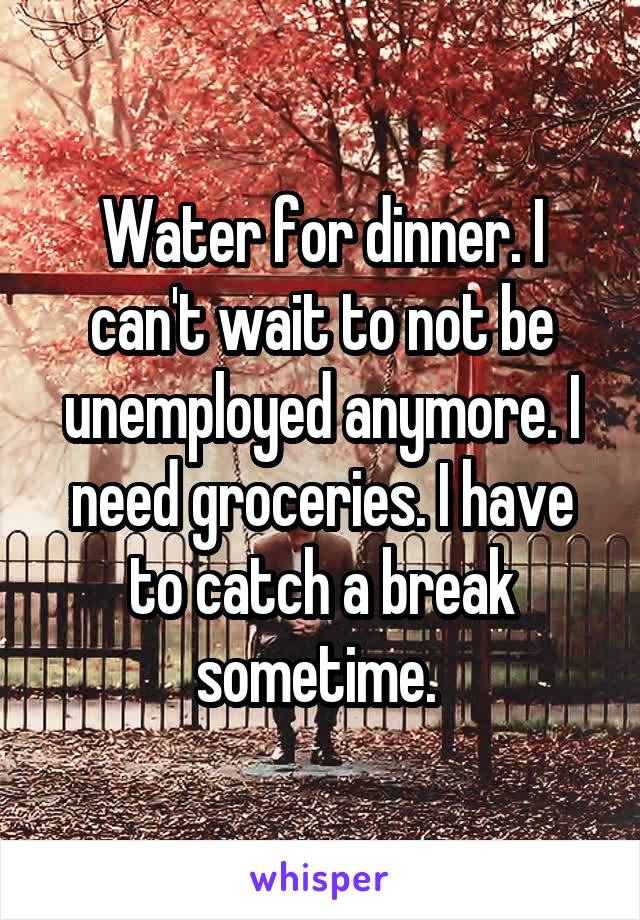 Water for dinner. I can't wait to not be unemployed anymore. I need groceries. I have to catch a break sometime.