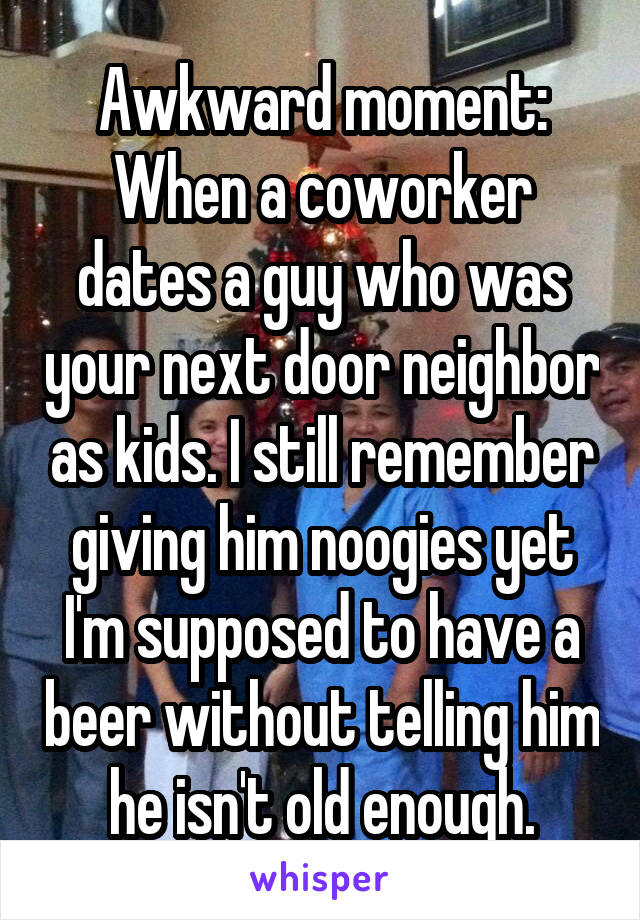 Awkward moment: When a coworker dates a guy who was your next door neighbor as kids. I still remember giving him noogies yet I'm supposed to have a beer without telling him he isn't old enough.