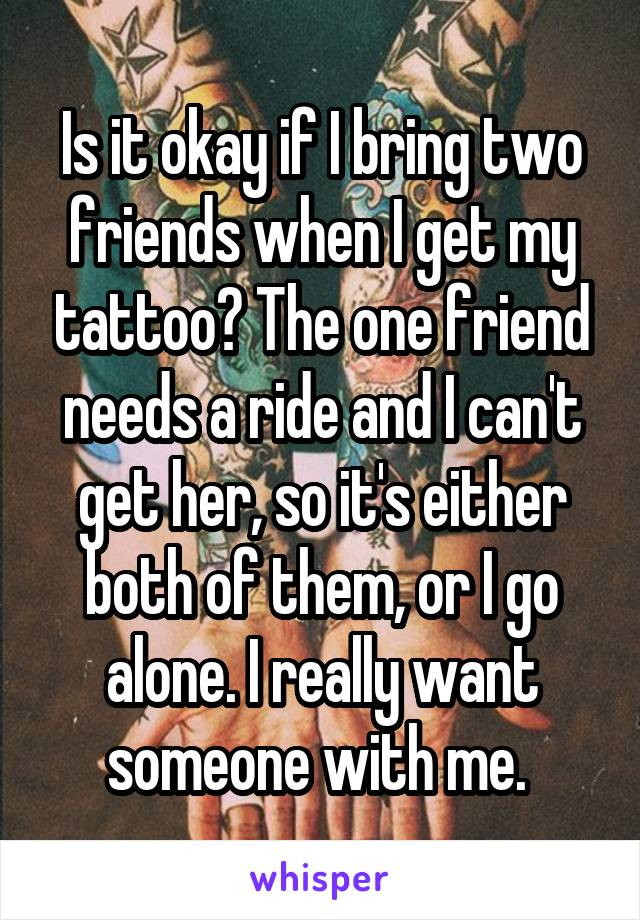 Is it okay if I bring two friends when I get my tattoo? The one friend needs a ride and I can't get her, so it's either both of them, or I go alone. I really want someone with me.