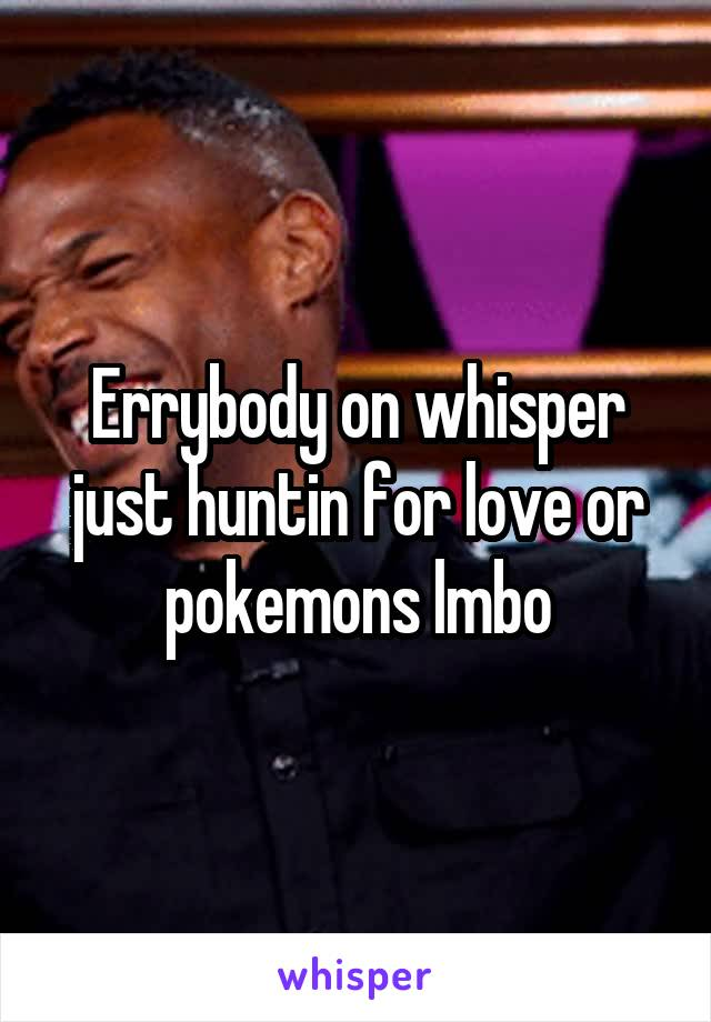 Errybody on whisper just huntin for love or pokemons lmbo