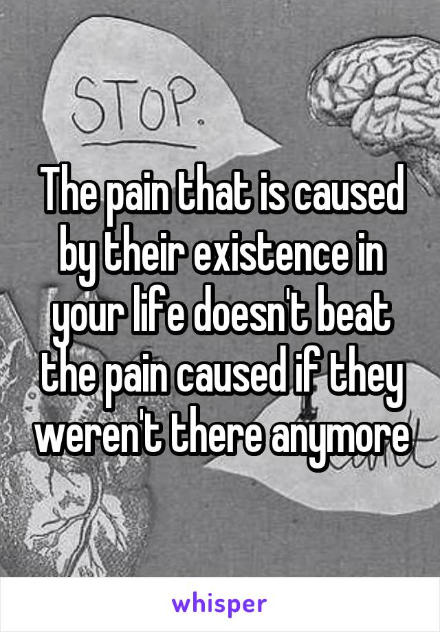 The pain that is caused by their existence in your life doesn't beat the pain caused if they weren't there anymore
