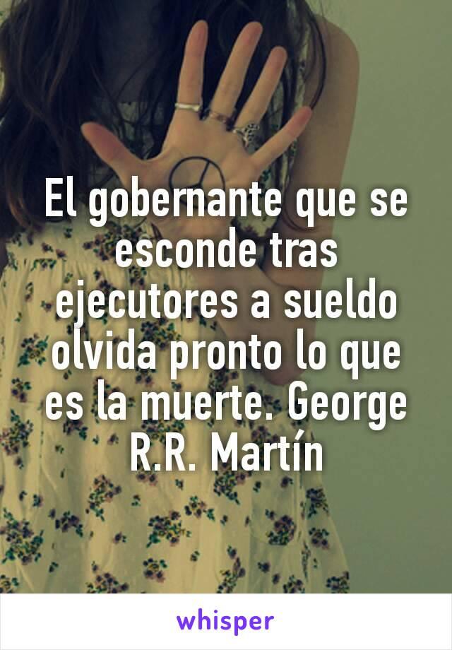 El gobernante que se esconde tras ejecutores a sueldo olvida pronto lo que es la muerte. George R.R. Martín