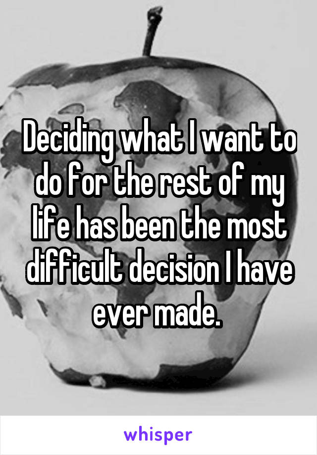 Deciding what I want to do for the rest of my life has been the most difficult decision I have ever made.