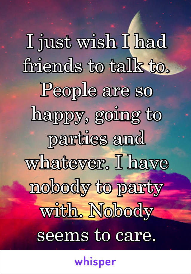 I just wish I had friends to talk to. People are so happy, going to parties and whatever. I have nobody to party with. Nobody seems to care.