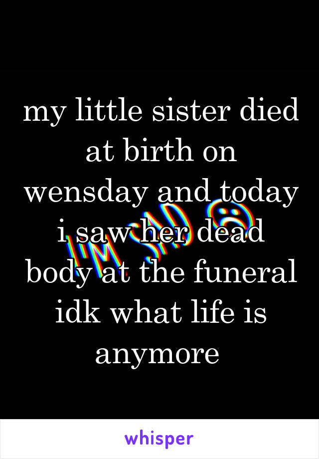 my little sister died at birth on wensday and today i saw her dead body at the funeral idk what life is anymore
