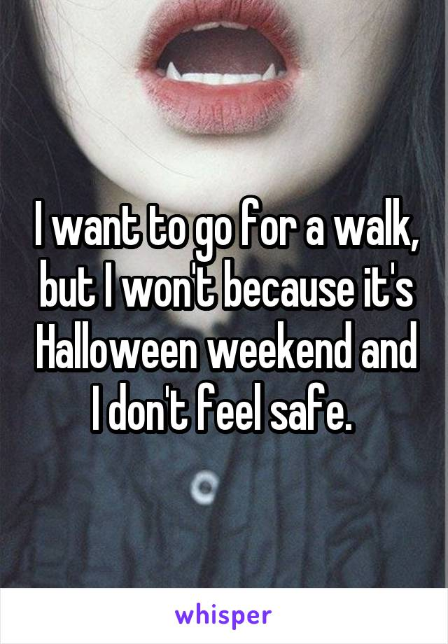 I want to go for a walk, but I won't because it's Halloween weekend and I don't feel safe.
