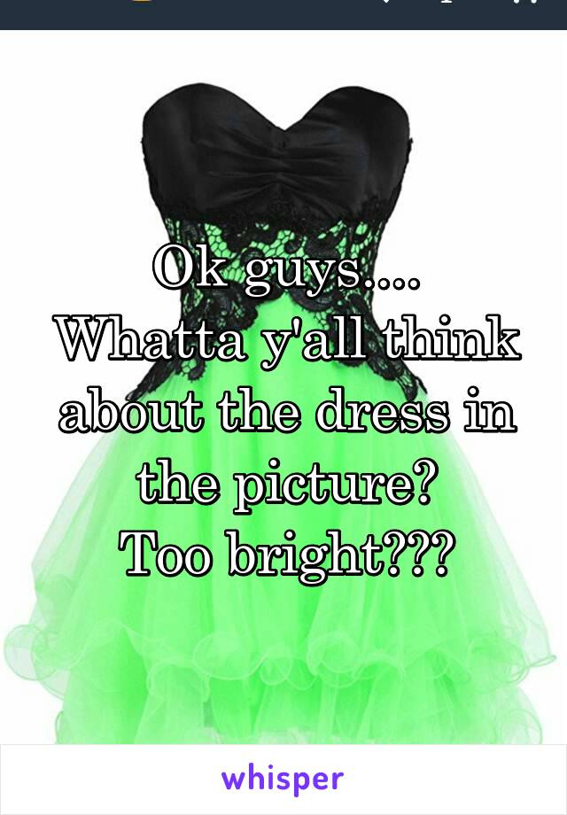 Ok guys.... Whatta y'all think about the dress in the picture? Too bright???