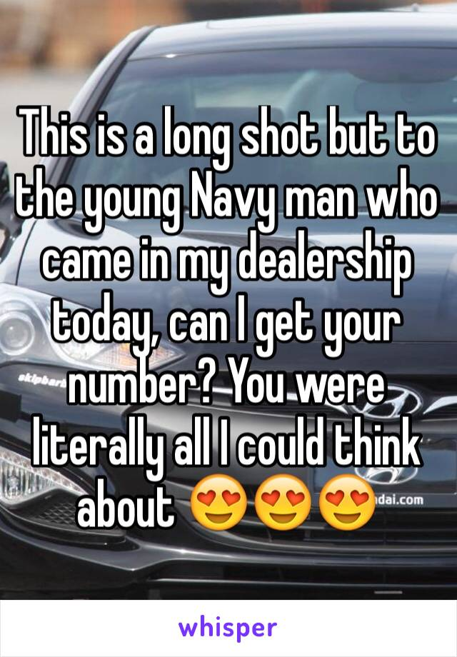 This is a long shot but to the young Navy man who came in my dealership today, can I get your number? You were literally all I could think about 😍😍😍