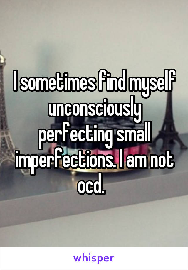 I sometimes find myself unconsciously perfecting small imperfections. I am not ocd.