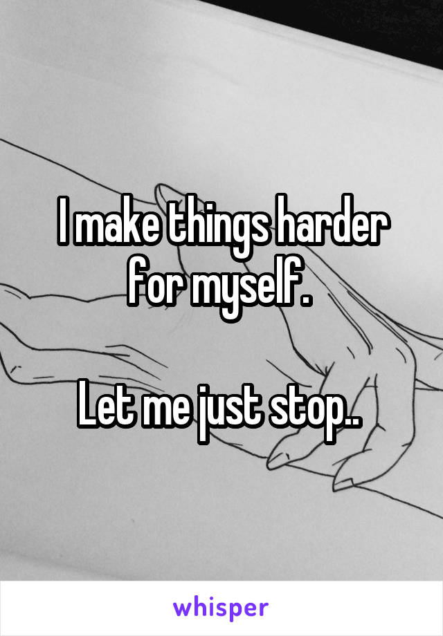 I make things harder for myself.   Let me just stop..