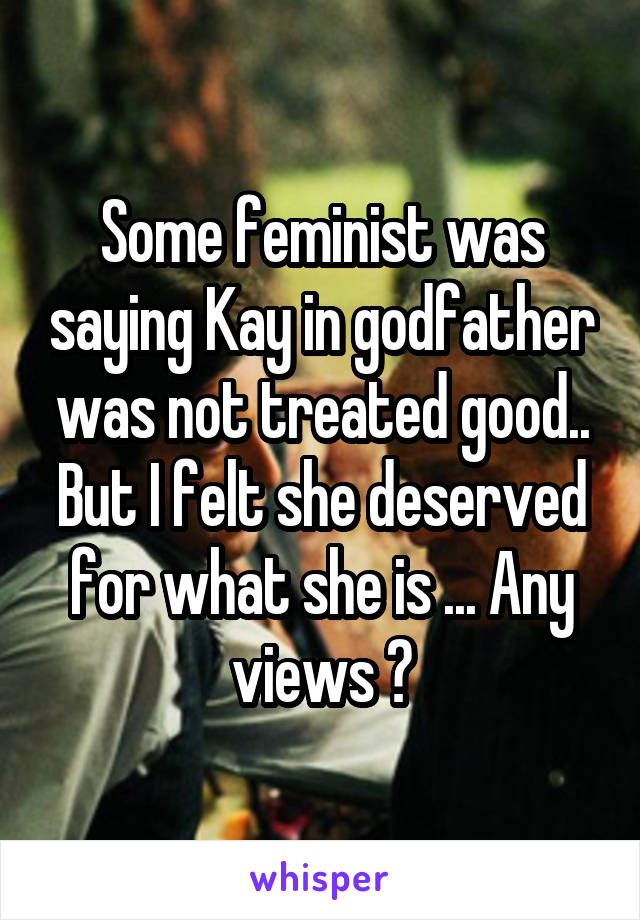 Some feminist was saying Kay in godfather was not treated good.. But I felt she deserved for what she is ... Any views ?