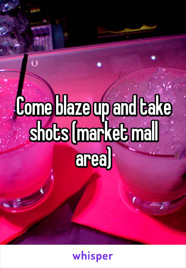 Come blaze up and take shots (market mall area)