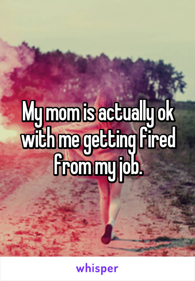 My mom is actually ok with me getting fired from my job.