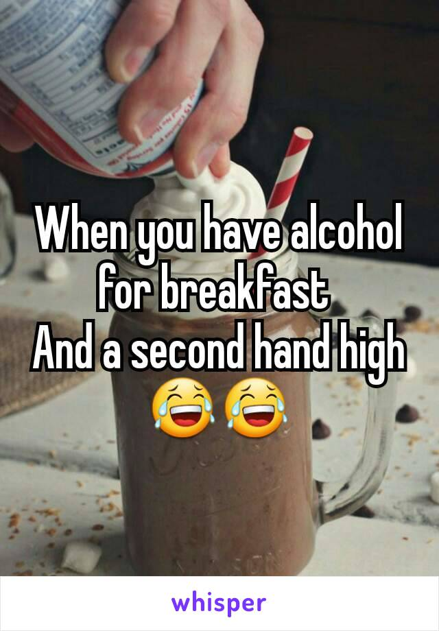 When you have alcohol for breakfast  And a second hand high 😂😂