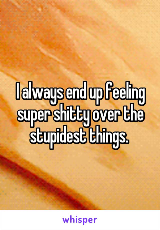 I always end up feeling super shitty over the stupidest things.