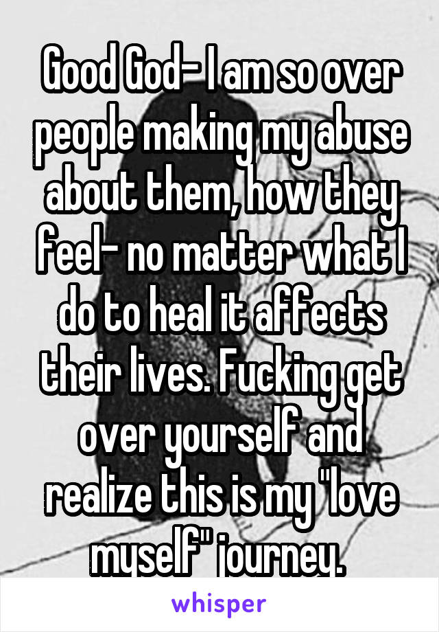 """Good God- I am so over people making my abuse about them, how they feel- no matter what I do to heal it affects their lives. Fucking get over yourself and realize this is my """"love myself"""" journey."""