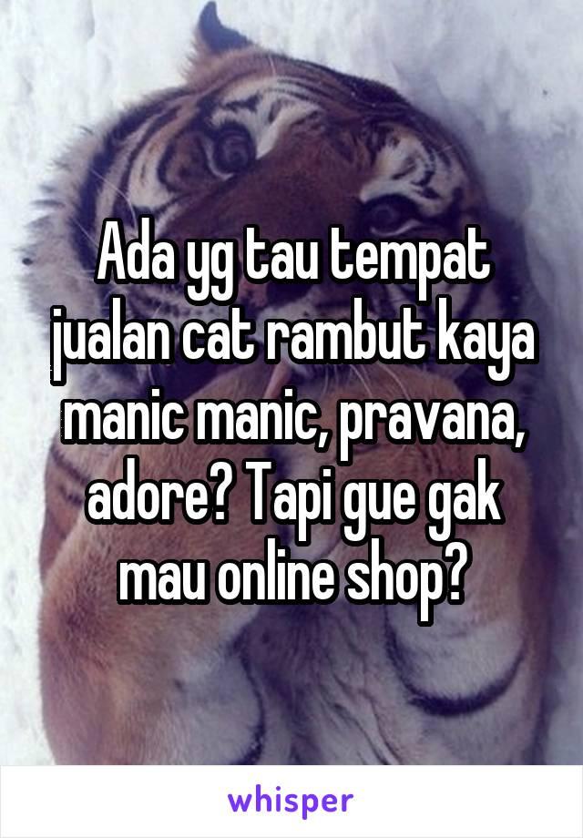 Ada yg tau tempat jualan cat rambut kaya manic manic, pravana, adore? Tapi gue gak mau online shop?