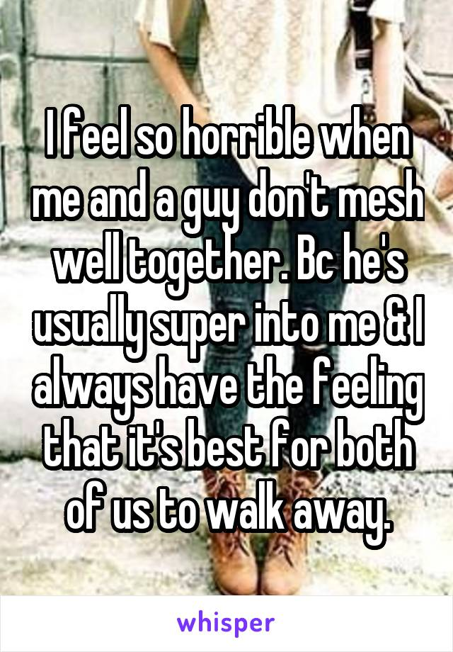 I feel so horrible when me and a guy don't mesh well together. Bc he's usually super into me & I always have the feeling that it's best for both of us to walk away.