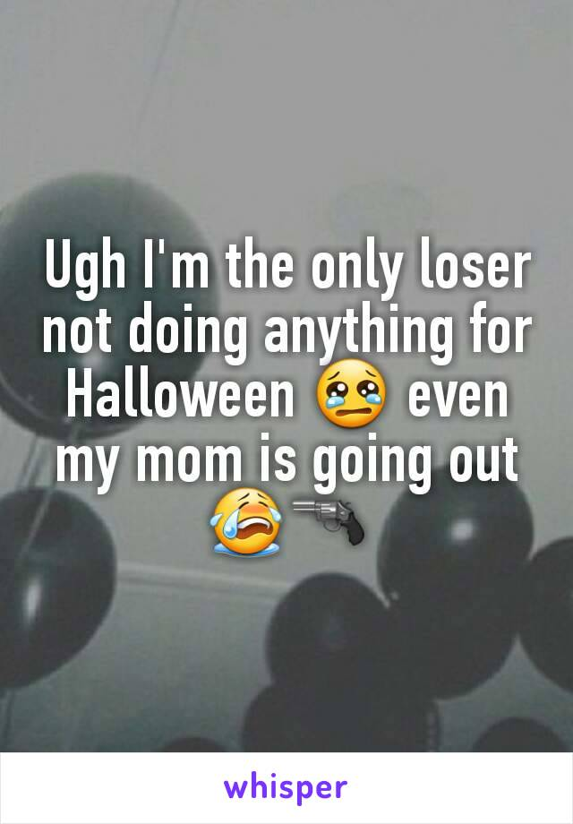 Ugh I'm the only loser not doing anything for Halloween 😢 even my mom is going out 😭🔫