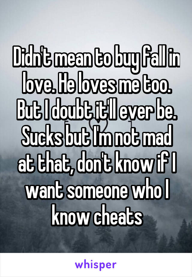 Didn't mean to buy fall in love. He loves me too. But I doubt it'll ever be. Sucks but I'm not mad at that, don't know if I want someone who I know cheats