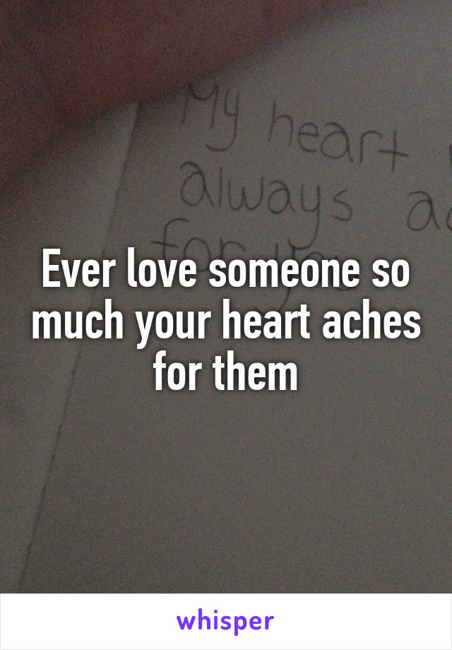Ever love someone so much your heart aches for them