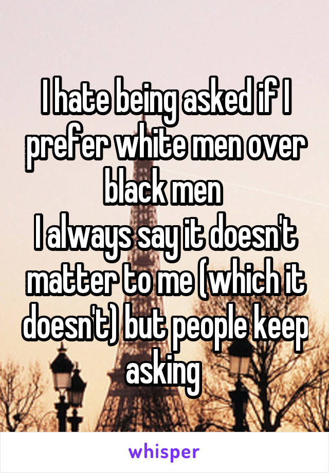 I hate being asked if I prefer white men over black men  I always say it doesn't matter to me (which it doesn't) but people keep asking
