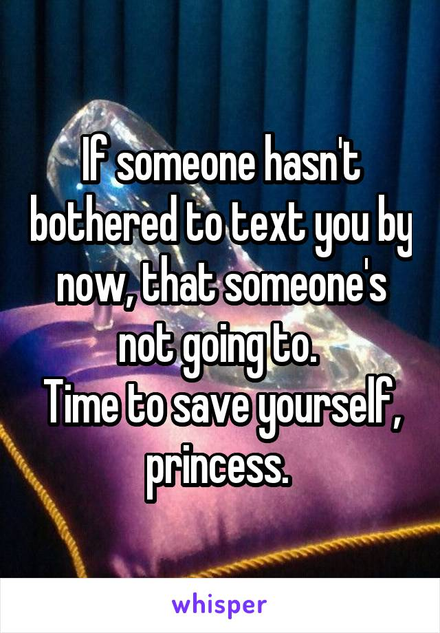 If someone hasn't bothered to text you by now, that someone's not going to.  Time to save yourself, princess.