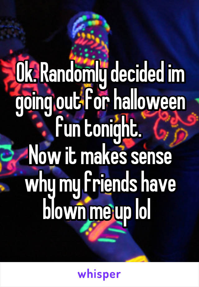 Ok. Randomly decided im going out for halloween fun tonight.  Now it makes sense why my friends have blown me up lol