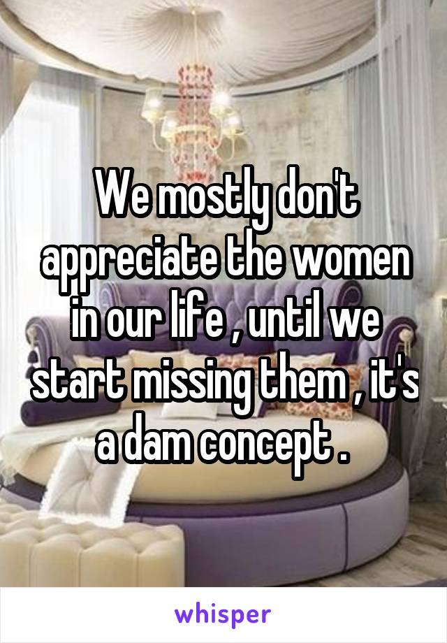 We mostly don't appreciate the women in our life , until we start missing them , it's a dam concept .
