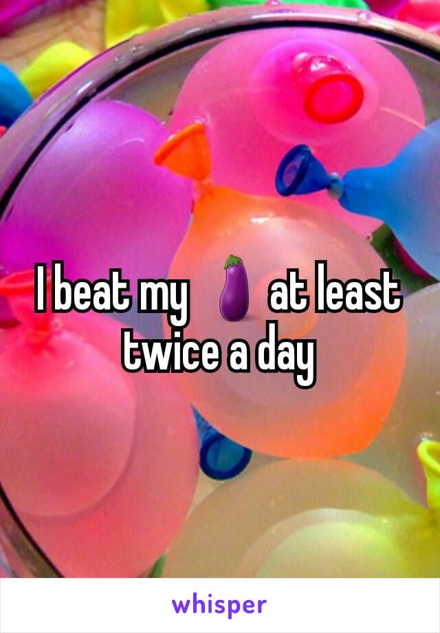 I beat my 🍆at least twice a day
