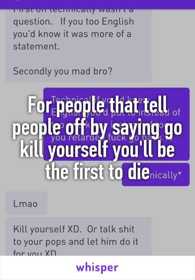 For people that tell people off by saying go kill yourself you'll be the first to die