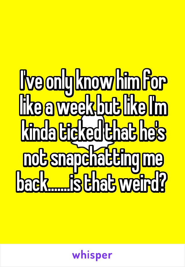 I've only know him for like a week but like I'm kinda ticked that he's not snapchatting me back.......is that weird?