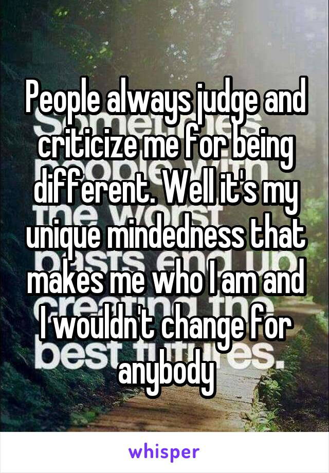 People always judge and criticize me for being different. Well it's my unique mindedness that makes me who I am and I wouldn't change for anybody