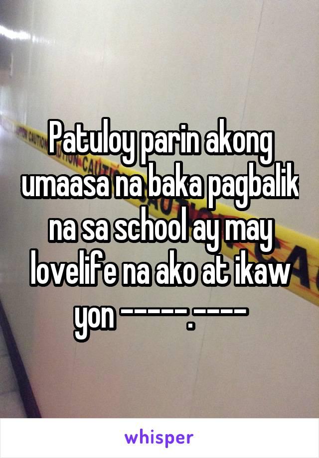 Patuloy parin akong umaasa na baka pagbalik na sa school ay may lovelife na ako at ikaw yon -----.----