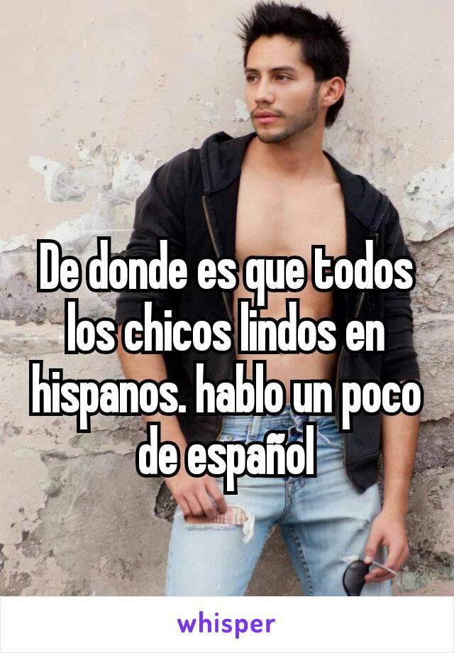 De donde es que todos los chicos lindos en hispanos. hablo un poco de español