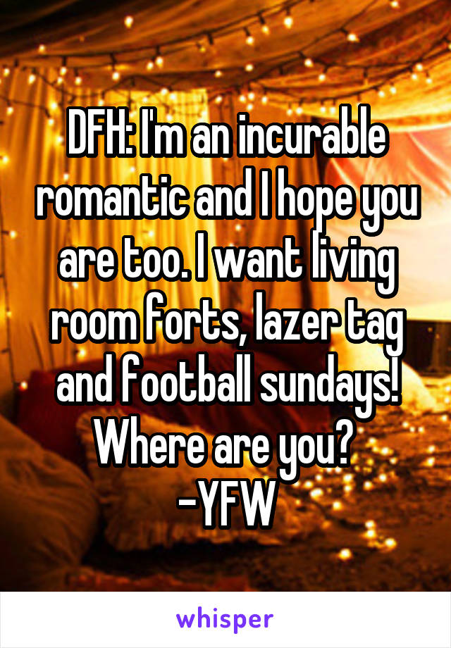 DFH: I'm an incurable romantic and I hope you are too. I want living room forts, lazer tag and football sundays! Where are you?  -YFW