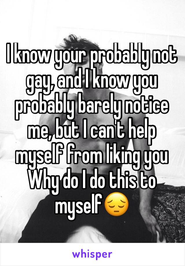 I know your probably not gay, and I know you probably barely notice me, but I can't help myself from liking you Why do I do this to myself😔