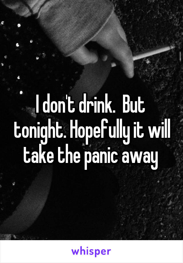 I don't drink.  But  tonight. Hopefully it will take the panic away