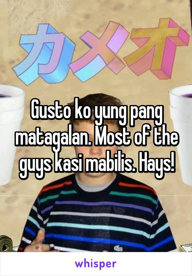 Gusto ko yung pang matagalan. Most of the guys kasi mabilis. Hays!